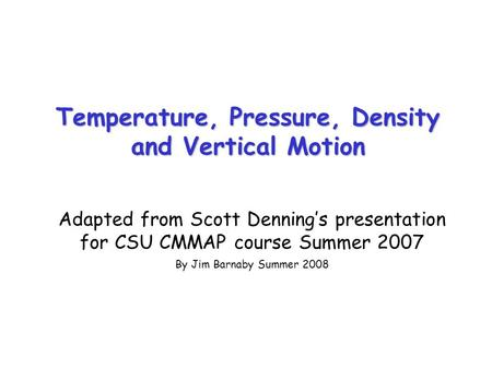 Temperature, Pressure, Density and Vertical Motion Adapted from Scott Denning's presentation for CSU CMMAP course Summer 2007 By Jim Barnaby Summer 2008.