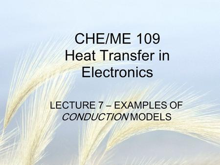 CHE/ME 109 Heat Transfer in Electronics LECTURE 7 – EXAMPLES OF CONDUCTION MODELS.