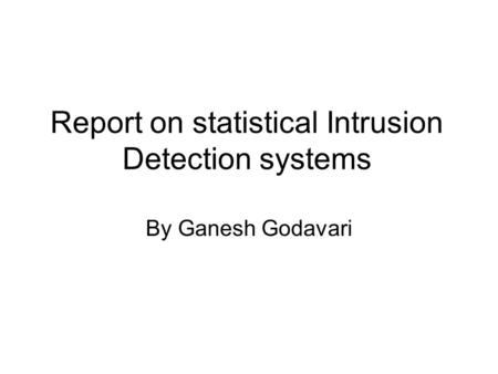 Report on statistical Intrusion Detection systems By Ganesh Godavari.