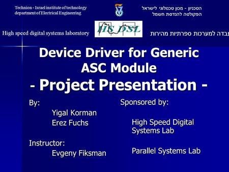 Device Driver for Generic ASC Module - Project Presentation - By: Yigal Korman Erez Fuchs Instructor: Evgeny Fiksman Sponsored by: High Speed Digital Systems.