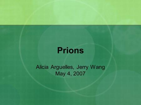 Prions Alicia Arguelles, Jerry Wang May 4, 2007. What are prions? proteinaceous infectious particle an infectious agent made only of protein, containing.