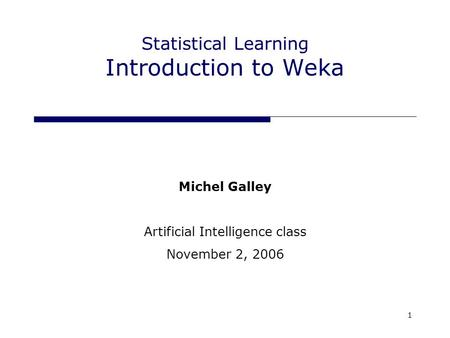 1 Statistical Learning Introduction to Weka Michel Galley Artificial Intelligence class November 2, 2006.