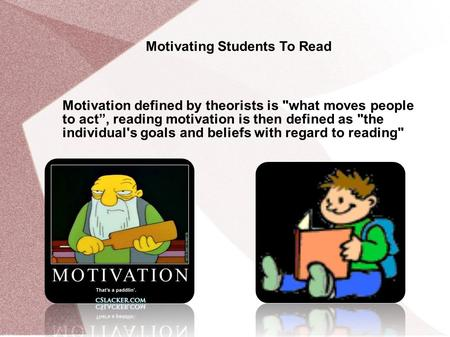 "Motivating Students To Read Motivation defined by theorists is what moves people to act"", reading motivation is then defined as the individual's goals."