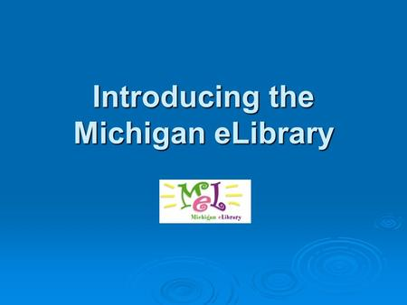 Introducing the Michigan eLibrary. What is MeL? Michigan eLibrary MeL is the Michigan eLibrary, a huge online collection of information available to Michigan.