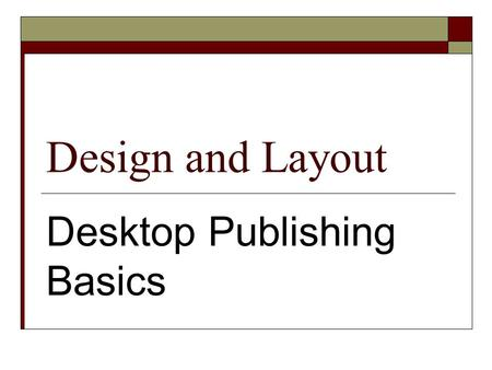 Design and Layout Desktop Publishing Basics. Basics  Content dictates design.  The designer should have a plan for the final product.  Sketch a plan.