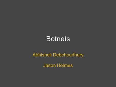 Botnets Abhishek Debchoudhury Jason Holmes. What is a botnet? A network of computers running software that runs autonomously. In a security context we.
