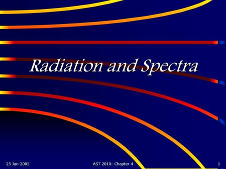 25 Jan 2005AST 2010: Chapter 41 Radiation and Spectra.