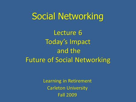 Social Networking Learning in Retirement Carleton University Fall 2009 Lecture 6 Today's Impact and the and the Future of Social Networking.