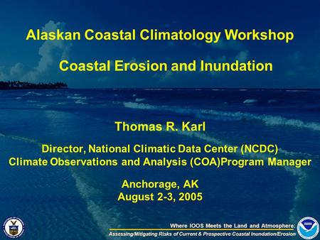 Where IOOS Meets the Land and Atmosphere: Assessing/Mitigating Risks of Current & Prospective Coastal Inundation/Erosion Alaskan Coastal Climatology Workshop.