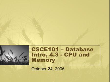 CSCE101 – Database Intro, 4.3 - CPU and Memory October 24, 2006.