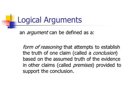 Logical Arguments an argument can be defined as a: form of reasoning that attempts to establish the truth of one claim (called a conclusion) based on the.