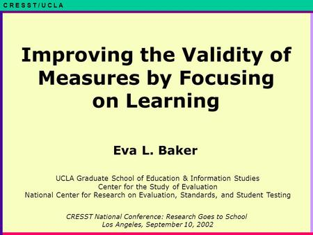 C R E S S T / U C L A Improving the Validity of Measures by Focusing on Learning Eva L. Baker CRESST National Conference: Research Goes to School Los Angeles,