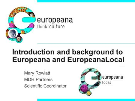 Introduction and background to Europeana and EuropeanaLocal Mary Rowlatt MDR Partners Scientific Coordinator.