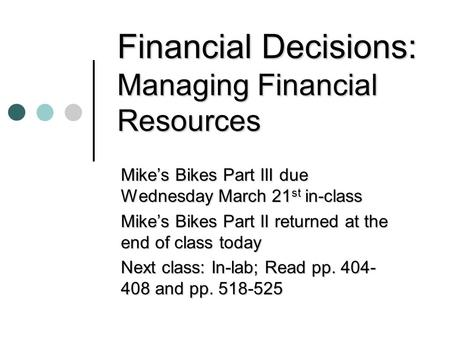 Financial Decisions: Managing Financial Resources Mike's Bikes Part III due Wednesday March 21 st in-class Mike's Bikes Part II returned at the end of.