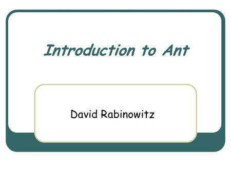 Introduction to Ant David Rabinowitz. March 3rd, 2004 Object Oriented Design Course 2 Ant Yet another build tool? Why do we need one where there are make,