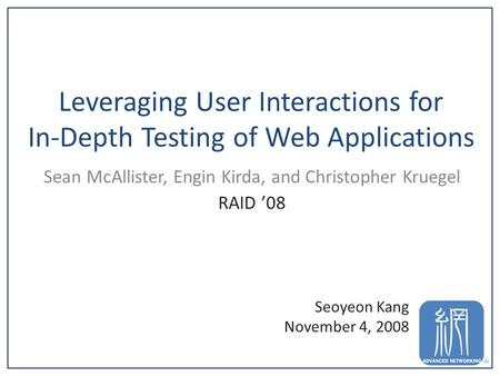 Leveraging User Interactions for In-Depth Testing of Web Applications Sean McAllister, Engin Kirda, and Christopher Kruegel RAID '08 1 Seoyeon Kang November.