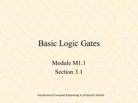 Introduction to Computer Engineering by Richard E. Haskell Basic Logic Gates Module M1.1 Section 3.1.
