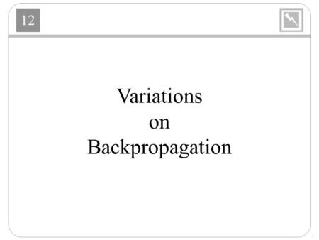 12 1 Variations on Backpropagation. 12 2 Variations Heuristic Modifications –Momentum –Variable Learning Rate Standard Numerical Optimization –Conjugate.