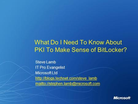 Steve Lamb IT Pro Evangelist Microsoft Ltd  What Do I Need To Know About PKI To.