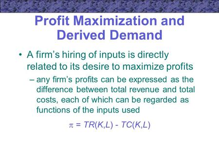 Profit Maximization and Derived Demand A firm's hiring of inputs is directly related to its desire to maximize profits –any firm's profits can be expressed.