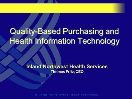 Quality-Based Purchasing and Health Information Technology Inland Northwest Health Services Thomas Fritz, CEO.
