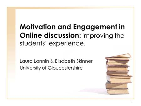1 Motivation and Engagement in Online discussion : improving the students' experience. Laura Lannin & Elisabeth Skinner University of Gloucestershire.