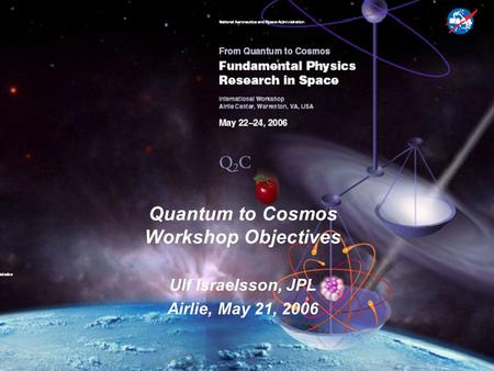 Quantum to Cosmos Workshop Objectives Ulf Israelsson, JPL Airlie, May 21, 2006.