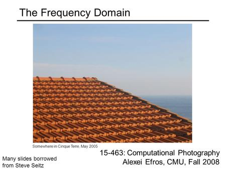 The Frequency Domain 15-463: Computational Photography Alexei Efros, CMU, Fall 2008 Somewhere in Cinque Terre, May 2005 Many slides borrowed from Steve.