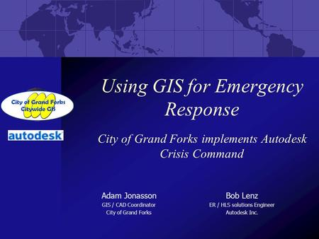 Using GIS for Emergency Response City of Grand Forks implements Autodesk Crisis Command Adam Jonasson GIS / CAD Coordinator City of Grand Forks Bob Lenz.