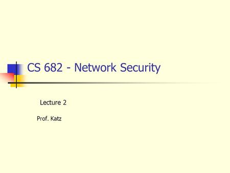CS 682 - Network Security Lecture 2 Prof. Katz. 9/7/2000Lecture 2 - Data Encryption2 DES – Data Encryption Standard Private key. Encrypts by series of.