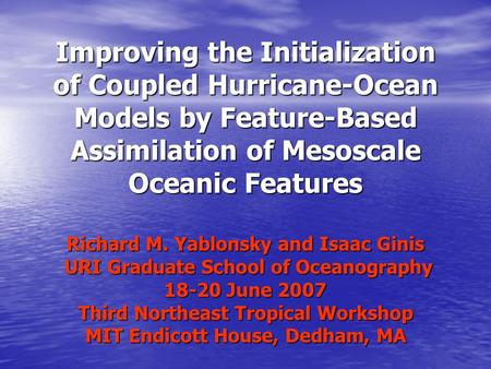 Improving the Initialization of Coupled Hurricane-Ocean Models by Feature-Based Assimilation of Mesoscale Oceanic Features Richard M. Yablonsky and Isaac.