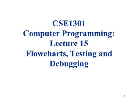 1 CSE1301 Computer Programming: Lecture 15 Flowcharts, Testing and Debugging.