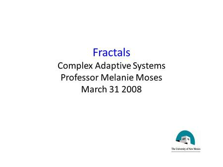 Fractals Complex Adaptive Systems Professor Melanie Moses March 31 2008.