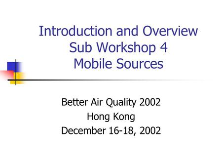 Introduction and Overview Sub Workshop 4 Mobile Sources Better Air Quality 2002 Hong Kong December 16-18, 2002.
