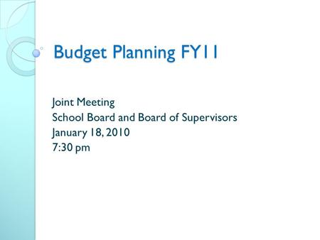 Budget Planning FY11 Joint Meeting School Board and Board of Supervisors January 18, 2010 7:30 pm.
