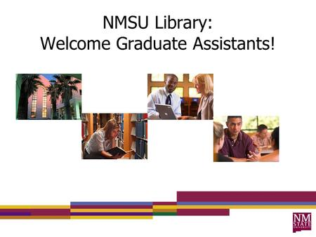 NMSU Library: Welcome Graduate Assistants!. What We'll Cover Physical Library Accessing Resources Research and Teaching Support Questions.