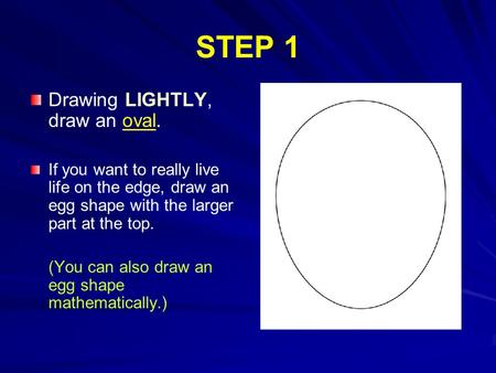 STEP 1 Drawing LIGHTLY, draw an oval. If you want to really live life on the edge, draw an egg shape with the larger part at the top. (You can also draw.