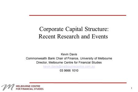 1 Corporate Capital Structure: Recent Research and Events Kevin Davis Commonwealth Bank Chair of Finance, University of Melbourne Director, Melbourne Centre.