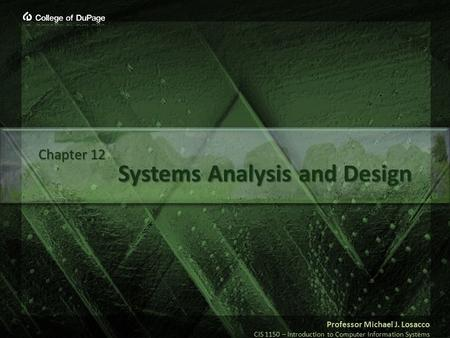 Professor Michael J. Losacco CIS 1150 – Introduction to Computer Information Systems Systems Analysis and Design Chapter 12.