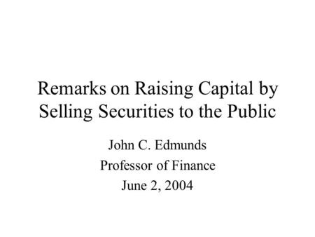 Remarks on Raising Capital by Selling Securities to the Public John C. Edmunds Professor of Finance June 2, 2004.
