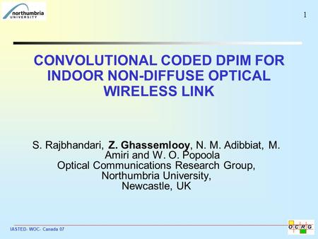 IASTED- WOC- Canada 07 1 CONVOLUTIONAL CODED DPIM FOR INDOOR NON-DIFFUSE OPTICAL WIRELESS LINK S. Rajbhandari, Z. Ghassemlooy, N. M. Adibbiat, M. Amiri.