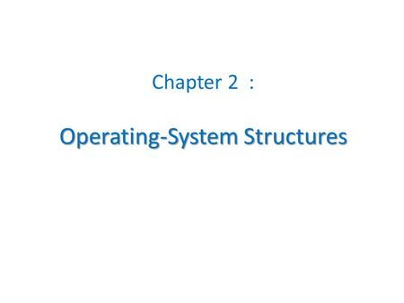 Operating-System Structures Chapter 2 : Operating-System Structures.