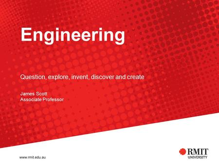 Engineering James Scott Associate Professor Question, explore, invent, discover and create.