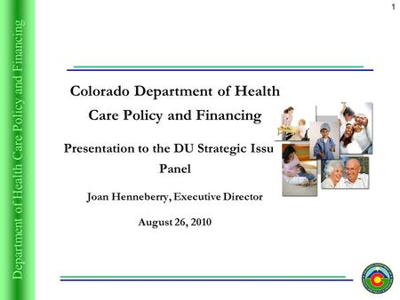 Department of Health Care Policy and Financing 1 Colorado Department of Health Care Policy and Financing Presentation to the DU Strategic Issues Panel.