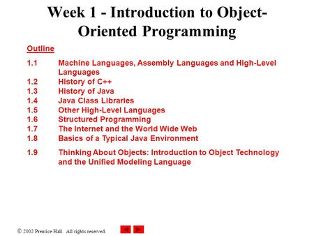  2002 Prentice Hall. All rights reserved. Week 1 - Introduction to Object- Oriented Programming Outline 1.1 Machine Languages, Assembly Languages and.