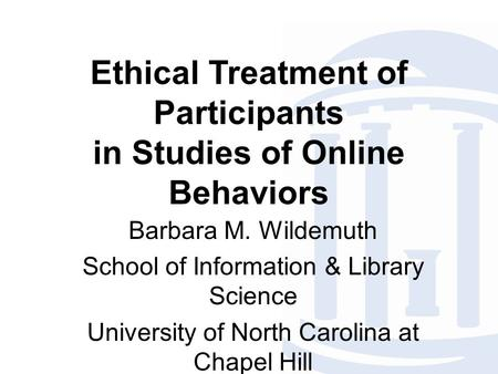 Ethical Treatment of Participants in Studies of Online Behaviors Barbara M. Wildemuth School of Information & Library Science University of North Carolina.
