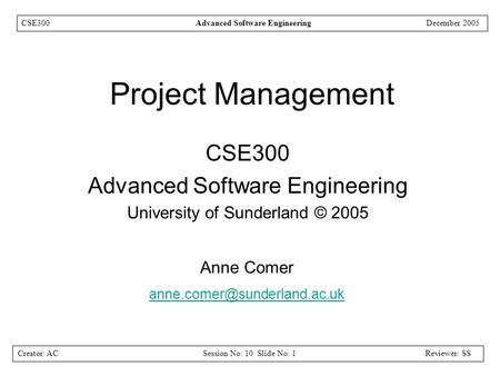 Creator: ACSession No: 10 Slide No: 1Reviewer: SS CSE300Advanced Software EngineeringDecember 2005 Project Management CSE300 Advanced Software Engineering.