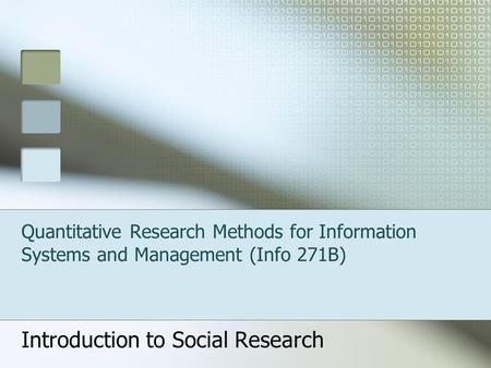 Quantitative Research Methods for Information Systems and Management (Info 271B) Introduction to Social Research.