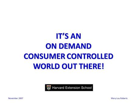 Mary Lou Roberts IT'S AN ON DEMAND CONSUMER CONTROLLED WORLD OUT THERE! November 2007.