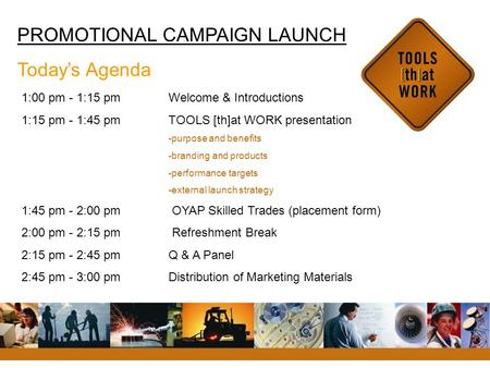 PROMOTIONAL CAMPAIGN LAUNCH Today's Agenda 1:00 pm - 1:15 pm Welcome & Introductions 1:15 pm - 1:45 pmTOOLS [th]at WORK presentation -purpose and benefits.